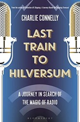 Last Train to Hilversum -A RADIO JOURNEY FROM THE WIREL Connelly, Charlie