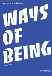 Ways of Being -Advice for Artists by Artists Cahill, James