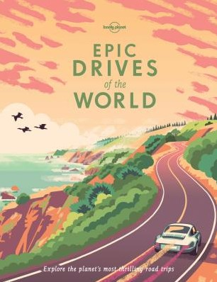 Lonely Planet Epic Drives of the World LONELY PLANET