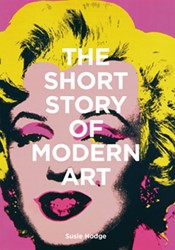 The Short Story of Modern Art -A Pocket Guide to Key Movement s, Works, Themes, and Techniqu Hodge, Susie