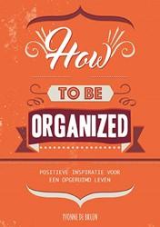 How to be organized -positieve inspiratie voor een opgeruimd leven Bruin, Yvonne de