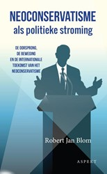 Neoconservatisme als politieke stroming -de oorsprong, de beweging en d e internationale toekomst van Blom, Robert Jan