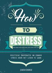 How to destress -positieve inspiratie om zonder stress door het leven te gaan Kirkbride, Jasmin