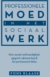 Professionele moed in het sociaal werk -over sociale rechtvaardigheid, agogisch vakmanschap & het Klaase, Fons