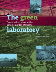 The Green Laboratory -one hundred years at the Botan ic Garden TU Delft Wees, Trudy van der