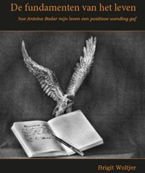 De fundamenten van het leven -hoe Antoine Bodar mijn leven e en positieve wending gaf Woltjer, Brigit