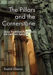The Pillars and the Cornerstone -Jesus Tradition Parallels in t he Catholic Epistles Alkema, Roelof