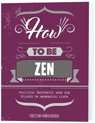 How to be zen -positieve inspiratie voor een relaxed en harmonieus leven Kerkhove, Christian vande