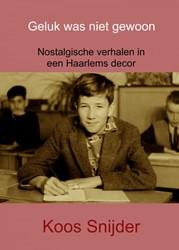 Geluk was niet gewoon -Nostalgische verhalen in een H aarlems decor Snijder, Koos