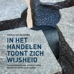 In het handelen toont zich wijsheid -Gevalsonderzoek naar de relati e tussen esthetische idealen e Linden, Caroline van der