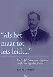 Als het maar tot iets leidt... -mr. Dr. J.C. Overvoorde (1865- 1930) Strijder voor erfgoed en Overvoorde, Paul P.J.