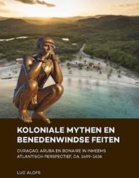 Koloniale mythen en Benedenwindse feiten -Curacao, Aruba en Bonaire in inheems Atlantisch perspectief Alofs, Luc