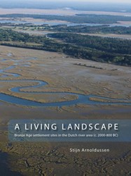 A LIVING LANDSCAPE -BRONZE AGE SETTLEMENT SITES IN THE DUTCH RIVER AREA (C. 2000 ARNOLDUSSEN, STIJN