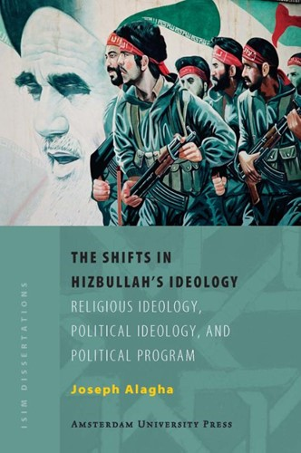 The Shifts in Hizbullah's Ideology -Religious Ideology, Political Ideology, and Political Progra Alagha, Joseph Elie