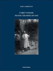 L'Objet Sublime. Franse ceramiek 18 -Franse ceramiek 1875-1945 Lambrechts, Marc