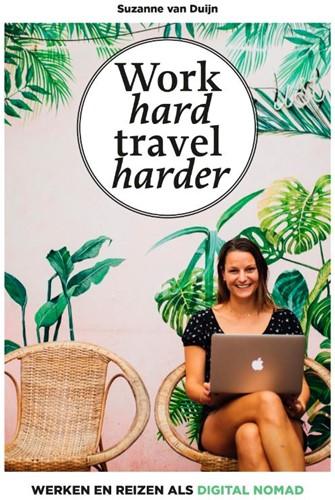 Work hard, travel harder -Werken en reizen als digital n omad Duijn, Suzanne van