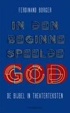 In den beginne speelde God -de Bijbel in theaterteksten Borger, Ferdinand