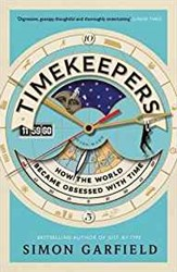 Timekeepers -HOW THE WORLD BECAME OBSESSED Garfield, Simon