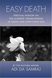 Easy Death -spiritual Wisdom on the Ultima te Transcending of Death and E Samraj, Adi Da