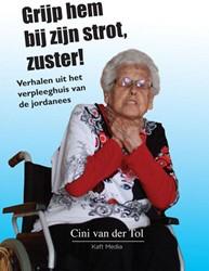 Grijp hem bij zijn strot, zuster! -verhalen uit het verpleeghuis van de jordanees Tol, Cini van der