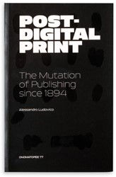 Post-digital print -the mutation of publishing sin ce 1894 Ludovico, Alessandro