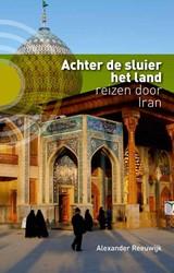 Achter de sluier het land -reizen door Iran Reeuwijk, Alexander