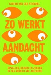 Zo werkt aandacht -opvallen, kijken en zoeken in een wereld vol afleiding Stigchel, Stefan van der