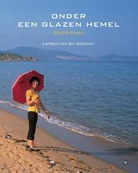 Onder een glazen hemel -Noord-Korea Aalsvoort, Lambert van der