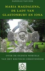 Maria Magdalena, de Lady van Glastonbury -Over de oudste wortels van het Keltisch christendom Dijk, Danielle van