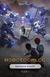 Robotoorlog - Boek 1: Geheime kracht Visser, Rian