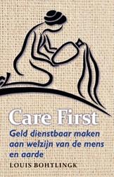Care first - Geld dienstbaar maken aan w -geld dienstbaar maken aan welz ijn van de mens en aarde Bohtlingk, Louis