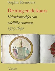 De mug en de kaars -vriendenboekjes van adellijke vrouwen 1575-1640 Reinders, Sophie