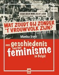 Wat zoudt gij zonder 't vrouwvolk z -Een geschiedenis van het femin isme in Belgie Triest, Monika