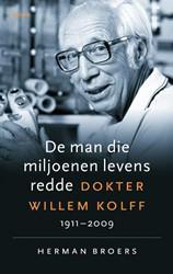 De man die miljoenen levens redde -Dokter Willem Kolff, 1911-2009 Broers, Herman
