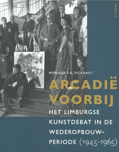 Arcadie voorbij -Het Limburgse kunstdebat in de wederopbouwperiode (1945-1965 Dickhaut, Monique F.A.