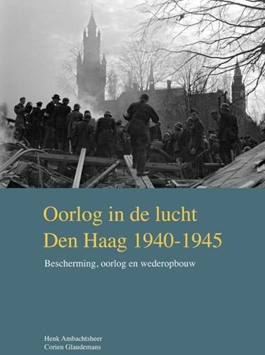 Oorlog in de lucht - Den Haag 1940-1945 -Bescherming, oorlog en wederop bouw Ambachtsheer, Henk