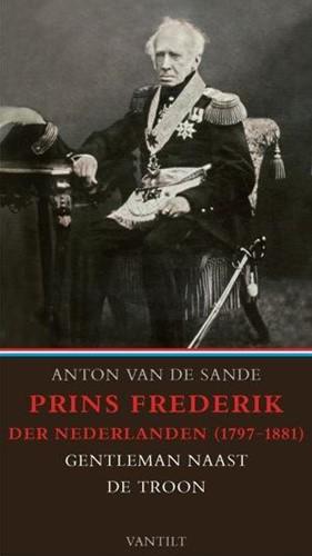 Prins Frederik der Nederlanden 1797-1881 -Gentleman naast de troon Sande, Anton van de