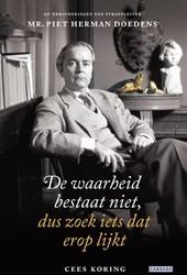 De waarheid bestaat niet, dus zoek iets -de herinneringen van strafplei ter mr. Piet Herman Doedens Koring, Cees