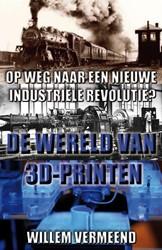 De wereld van 3D-printen -op weg naar een nieuwe industr iele revolutie? Vermeend, Willem