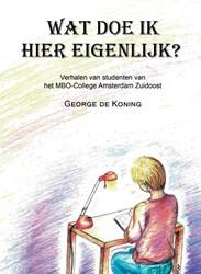 Wat doe ik hier eigenlijk? -verhalen van studenten van het MBO-College Amsterdam Zuidoos Koning, George de