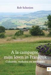 A LA CAMPAGNE, MIJN LEVEN IN FRANKRIJK -COLUMNS, VERHALEN EN INTERVIEW S SCHERJON, ROB