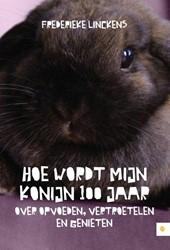 Hoe wordt mijn konijn 100 jaar - Over op -over opvoeden, vertroetelen en genieten Linckens, Frederieke