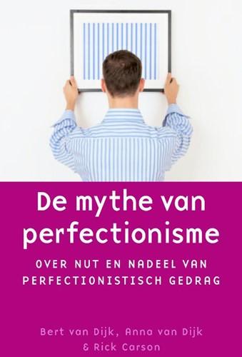 De mythe van perfectionisme -over nut en nadeel van perfect ionistisch gedrag Dijk, Bert van