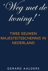 'Weg met de koning!'  Twee -twee eeuwen majesteitsschennis in Nederland Aalders, Gerard
