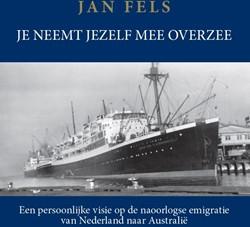 Je neemt jezelf mee overzee -   Een pers -Een persoonlijke visie op de n aoorlogse emigratie van Nederl Fels, Jan