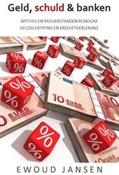 Geld, schuld & banken -  MYTHES EN M -mythes en misverstanden rondom geldschepping en kredietverle Jansen, Ewoud