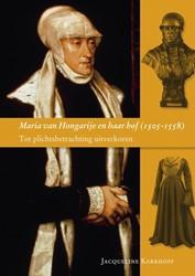 Maria van Hongarije en haar hof 1505-155 -tot plichtsbetrachting uitverk oren Kerkhoff, J.