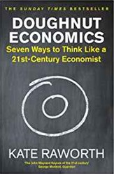 DOUGHNUT ECONOMICS -Seven Ways to Think Like a 21s t Century Economist KATE RAWORTH