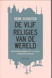 De vijf religies van de wereld -hun oorsprong, bronnen, leer, leefregels, stromingen en verh Schouten, Henk