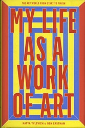 My Life as a Work of Art -The Art World from Start to Fi nish Eastham, Ben